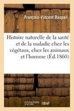 François-Vincent Raspail - Histoire naturelle de la santé et de la maladie chez les végétaux et chez les animaux.