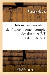 François Guizot - Histoire parlementaire de France : recueil complet des discours [V5  (Éd.1863-1864).