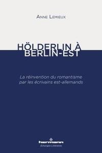 Anne Lemieux - Hölderlin à Berlin-Est - La réinvention du romantisme par les écrivains est-allemands.