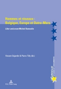 Pierre Tilly - Hommes et réseaux : Belgique, Europe et outre-mers - Liber amicorum Michel Dumoulin.