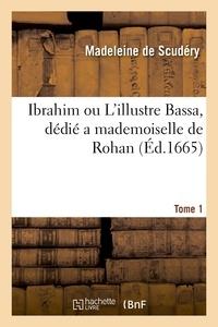Madeleine de Scudéry - Ibrahim ou L'illustre Bassa, dédié a mademoiselle de Rohan. Tome 1.
