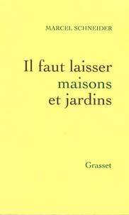 Marcel Schneider - Il faut laisser maisons et jardins.