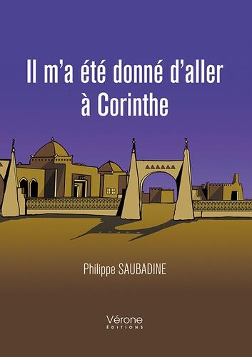 Philippe Saubadine - Il m'a été donné d'aller à Corinthe Tome 1 : .