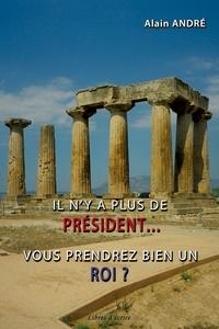 Alain André - Il n'y a plus de président... vous prendrez bien un roi ?.
