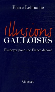 Pierre Lellouche - Illusions gauloises - Plaidoyer pour une France debout.