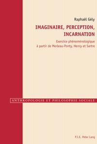 Raphaël Gély - Imaginaire, perception, incarnation - Exercice phénoménologique à partir de Merleau-Ponty, Henry et Sartre.