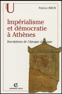 Patrice Brun - Impérialisme et démocratie à Athènes - Inscriptions de l'Epoque classique (c.500-317 av. J.C.).