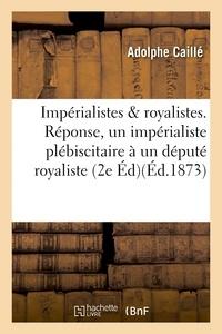 Adolphe Caillé - Impérialistes et royalistes. Réponse d'un impérialiste plébiscitaire à un député royaliste.