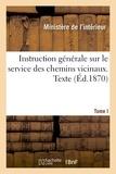 Ministère de l'Intérieur - Instruction générale sur le service des chemins vicinaux. Texte. Tome I.
