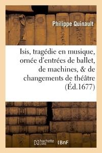 Philippe Quinault - Isis, tragedie en musique, ornée d'entrées de ballet, de machines, & de changements de theatre.