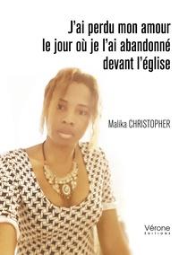 Malika Christopher - J'ai perdu mon amour le jour où je l'ai abandonné devant l'église.