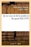 Camille Saint-Aubin - Je ne veux ni de la moitié ni du quart ou Démonstration mathématique, qu'il est de l'intérêt public.