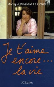 Monique Brossard Le Grand - Je t'aime encore... la vie.