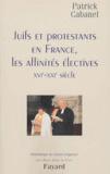 Patrick Cabanel - Juifs er protestants en France, les affinités électives (XVIe-XXIe siècle).