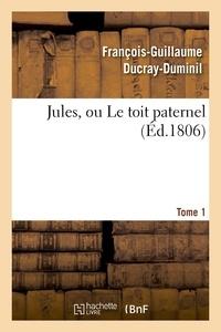 François-Guillaume Ducray-Duminil - Jules, ou Le toit paternel. Tome 1.