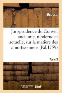 Dubost - Jurisprudence du conseil ancienne, moderne et actuelle, sur la matiere des amortissemens - franc-fie.