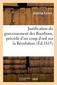 Antoine Faivre - Justification du gouvernement des Bourbons, précédé d'un coup d'oeil sur la Révolution française.