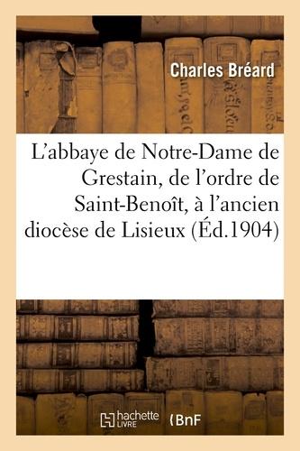 L'abbaye de Notre-Dame de Grestain, de l'ordre de Saint-Benoît, à l'ancien diocèse de Lisieux