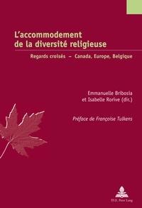 Emmanuelle Bribosia et Isabelle Rorive - L'accommodement de la diversité religieuse - Regards croisés : Canada, Europe, Belgique.
