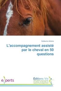 Guillaume Antoine - L'accompagnement assisté par le cheval en 50 questions.