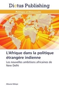 Alioune Ndiaye - L'Afrique dans la politique étrangère indienne - Les nouvelles ambitions africaines de New Delhi.