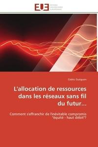 """Cédric Guéguen - L'allocation de ressources dans les réseaux sans fil du futur... - Comment s'affranchir de l'inévitable compromis """"équité-haut débit"""" ?."""