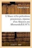 Edouard Schuré - L'Alsace et les prétentions prussiennes, réponse d'un Alsacien aux Allemands.