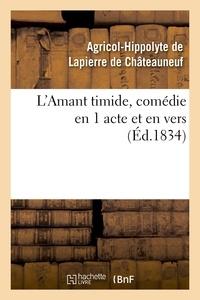 Agricol-Hippolyte Lapierre de Châteauneuf (de) - L'Amant timide, comédie en 1 acte et en vers (Éd.1834).