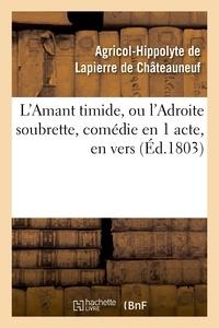 Agricol-Hippolyte Lapierre de Châteauneuf (de) - L'Amant timide, ou l'Adroite soubrette, comédie en 1 acte, en vers.