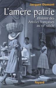 Jacques Dumont - L'amère patrie - Histoire des Antilles françaises au XXe siècle.