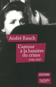 André Rauch - L'amour à la lumière du crime - 1936-2007.