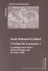 Sarah Mohamed-Gaillard - L'archipel de la puissance ? - La politique de la France dans le Pacifique Sud de 1946 à 1998.