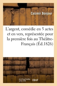 Casimir Bonjour - L'argent, comédie en 5 actes et en vers, représentée pour la première fois au Théâtre-Français.