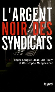 Roger Lenglet et Jean-Luc Touly - L'argent noir des syndicats.