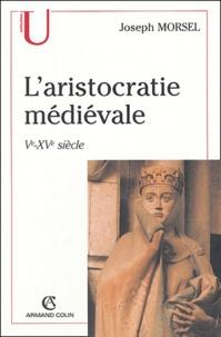 Henri Morsel - L'aristocratie médiévale - La domination sociale en Occident (Ve-XVe siècle).