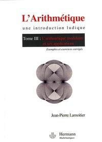 Jean-Pierre Lamoitier - L'Arithmétique - Tome 3, L'arithmétique modulaire et ses applications.