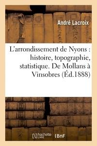 André Lacroix - L'arrondissement de Nyons : histoire, topographie, statistique. De Mollans à Vinsobres.