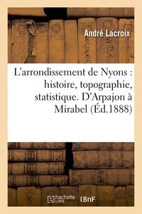 André Lacroix - L'arrondissement de Nyons : histoire, topographie, statistique. D'Arpajon à Mirabel.
