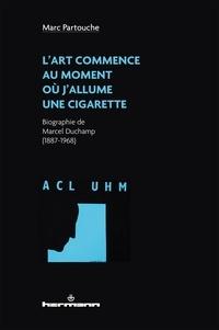 Marc Partouche - L'art commence au moment où j'allume une cigarette - Biographie de Marcel Duchamp (1887-1968).