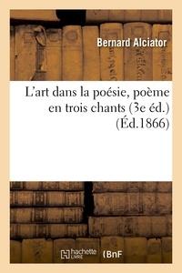 Bernard Alciator - L'art dans la poésie, poème en trois chants. Précédé de Observations sur le poème.
