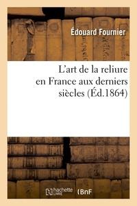 Edouard Fournier - L'art de la reliure en France aux derniers siècles (Éd.1864).