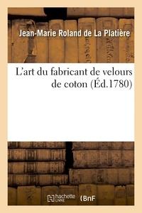 Jean-Marie Roland de La Platière - L'art du fabricant de velours de coton. Une dissertation sur la nature, le choix et la préparation.