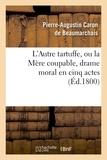 Pierre-Augustin Caron de Beaumarchais - L'Autre Tartuffe, ou la Mère coupable , drame moral en cinq actes.
