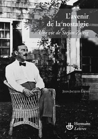 Jean-Jacques Lafaye - L'avenir de la nostalgie - Une vie de Stefan Zweig.