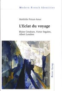 Mathilde Poizat-Amar - L'Eclat du voyage - Blaise Cendrars, Victor Segalen, Albert Londres.