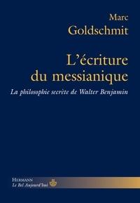 Marc Goldschmit - L'écriture du messianique - La philosophie secrète de Walter Benjamin.