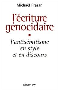 Michaël Prazan - L'écriture génocidaire - L'antisémitisme, en style et en discours, de l'affaire Dreyfus au 11 septembre 2001.