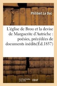 Philibert Le Duc - L'église de Brou et la devise de Marguerite d'Autriche : poésies, précédées de documents inédits.