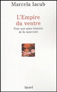 Marcela Iacub - L'Empire du ventre - Pour une autre histoire de la maternité.