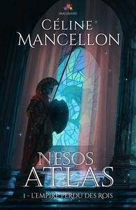 Céline Mancellon - L'empire perdu des rois Tome 1 : Nesos Atlas.